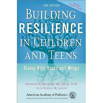 Building Resilience in Children and Teens - Giving Kids Roots and Wing