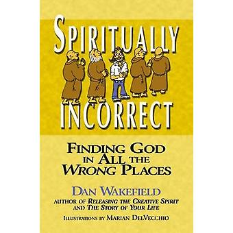 Spiritually Incorrect - Finding God in All the Wrong Places by Dan Wak