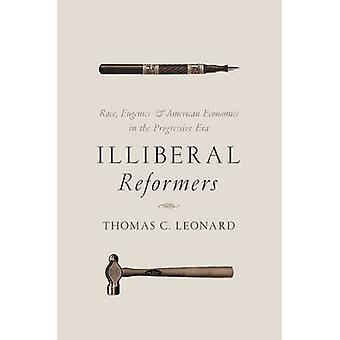 Illiberal Reformers - Race - Eugenics - and American Economics in the