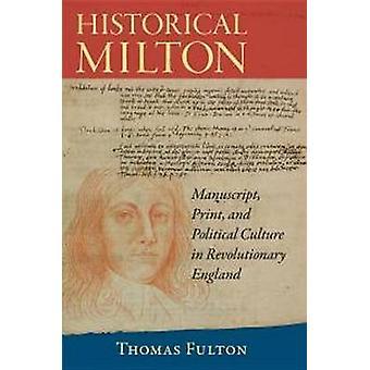 Historical Milton - Manuscript - Print - and Political Culture in Revo