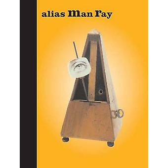Alias Man Ray - The Art of Reinvention by Mason Klein - George Baker -