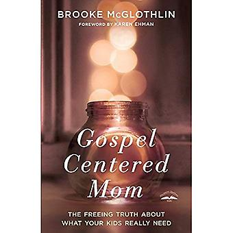 Gospel Centered Mom: The Freeing Truth About What your Kids Really Need