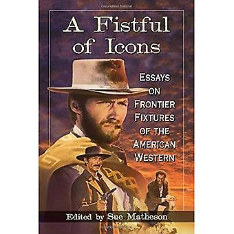 A Fistful of Icons: Essays� on Frontier Fixtures of the American Western