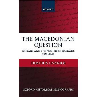 The Macedonian Question Britain and the Southern Balkans 19391949 by Livanios & Dimitris