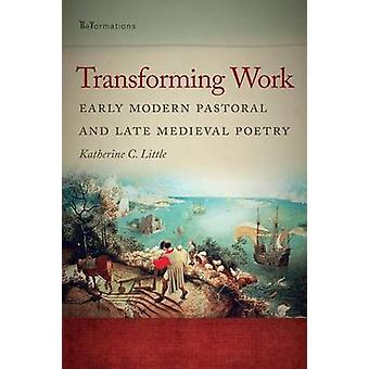 Transforming Work Early Modern Pastoral and Late Medieval Poetry by Little & Katherine C.