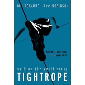 Walking the Small Group Tightrope Meeting the Challenges Every Group Faces by Donahue & Bill