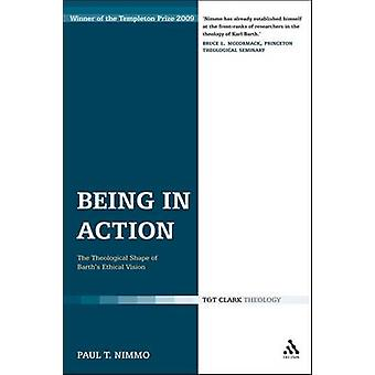 Being in Action The Theological Shape of Barths Ethical Vision by Nimmo & Paul T.