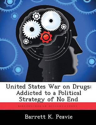 United States War on Drugs Addicted to a Political Strategy of No End by Peavie & Barrett K.
