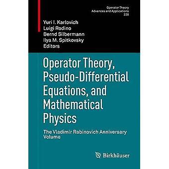 Operator Theory PseudoDifferential Equations and Mathematical Physics  The Vladimir Rabinovich Anniversary Volume by Karlovich & Yuri I.