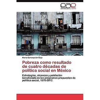 Pobreza Como Resultado de Cuatro Decadas de Politica Social En Mexico by Ceja & Maria Concepci