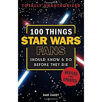 100 Things Star Wars Fans Should Know & Do Before They Die by Dan Cas