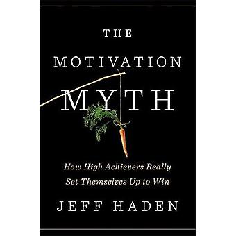The Motivation Myth - How High Achievers Really Set Themselves Up to W