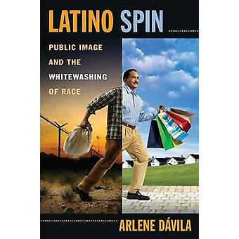 Latino Spin - Public Image and the Whitewashing of Race by Arlene M. D