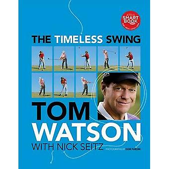The Timeless Swing by Tom Watson - Nick Seitz - 9781439194836 Book