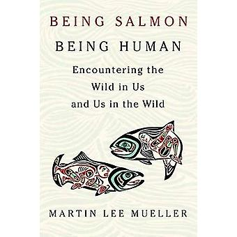 Being Salmon - Being Human - Encountering the Wild in Us and Us in the