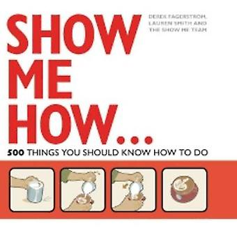 Show Me How - 500 Things You Should Know by Lauren Smith - Derek Fager