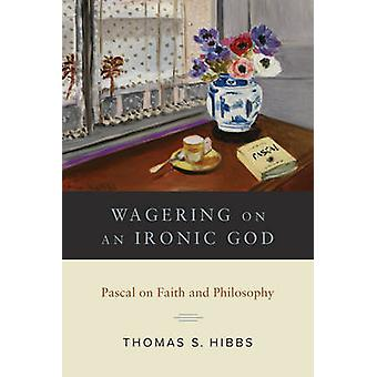 Satsa på ett ironiskt Gud - Pascal på tro och filosofi av Thomas S