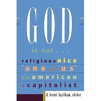 God is Not...: Religious, Nice, One of Us, an American, a Capitalist