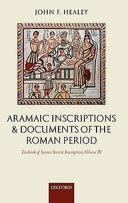 Textbook of Syrian Semitic Inscriptions Volume IV Aramaic Inscriptions and Documents of the Rohomme Period by Healey & John F.