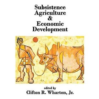 Subsistence Agriculture  Economic Development by Wharton & Clifton R. & Jr.