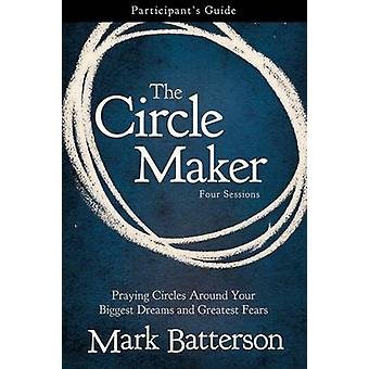 The Circle Maker Participants Guide Praying Circles Around Your Biggest Dreams and Greatest Fears by Batterson & Mark
