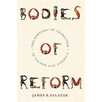 Bodies of Reform The Rhetoric of Character in Gilded Age America by Salazar & James B.
