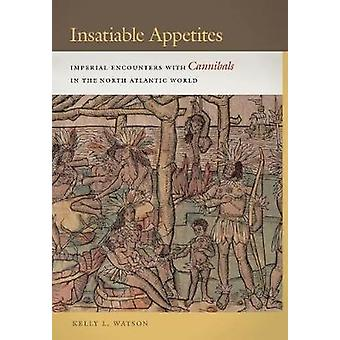 Unersättlichen Appetit Imperial Begegnungen mit Kannibalen in der nordatlantischen Welt von Watson & Kelly L.