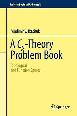A CpTheory Problem Book Topological and Function Spaces by Tkachuk & Vladimir