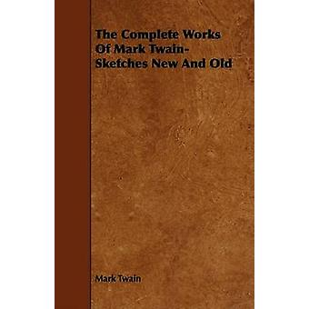 The Complete Works Of Mark Twain Sketches New And Old by Twain & Mark