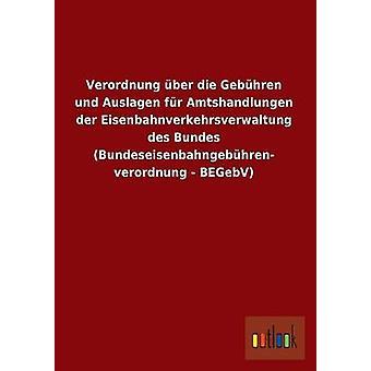 Verordnung ber die Gebhren und Auslagen fr Amtshandlungen der Eisenbahnverkehrsverwaltung des Bundes Bundeseisenbahngebhren verordnung BEGebV da Outlook Verlag