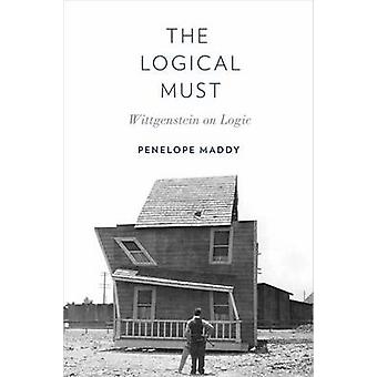 The Logical Must - Wittgenstein on Logic by Penelope Maddy - 978019939