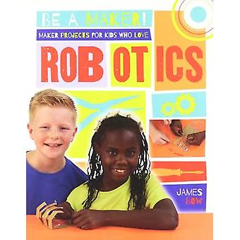 Maker Projects for Kids Who Love Robotics by Bow - James - 9780778722