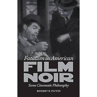 Fatalism in American Film Noir - Some Cinematic Philosophy by Robert B
