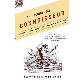 The Accidental Connoisseur - An Irreverent Journey Through the Wine Wo