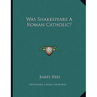 Was Shakespeare a Roman Catholic? by James Rees - 9781163052051 Book
