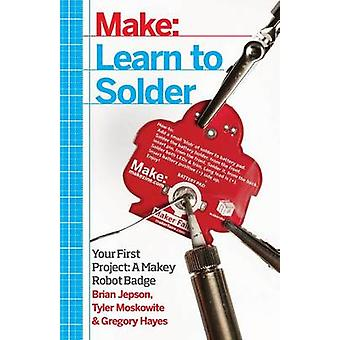 Learn to Solder - Tools and Techniques for Assembling Electronics by B