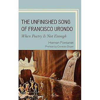 The Unfinished Song of Francisco Urondo When Poetry Is Not Enough by Fontanet & Hernan