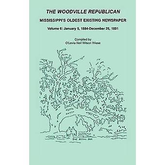 Woodville republikanische Mississippis ältesten vorhandenen Zeitung Volume 6 5. Januar 1884 26. Dezember 1891 durch Wiese & OLevia Neil Wilson