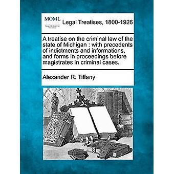 A treatise on the criminal law of the state of Michigan  with precedents of indictments and informations and forms in proceedings before magistrates in criminal cases. by Tiffany & Alexander R.