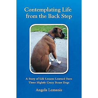 Contemplating Life from the Back Step A Story of Life Lessons Learned from Three Slightly Crazy Boxer Dogs by Lemanis & Angela