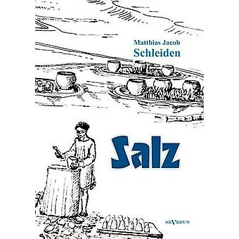 Salz seine Geschichte seine Symbolik und seine Bedeutung im Menschenleben. Eine monographische Skizze by Schleiden & Matthias Jacob