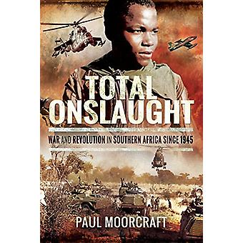 Total Onslaught - War and Revolution in Southern Africa 1945-2018 by T
