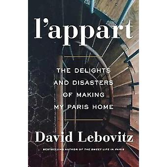 L'Appart - The Delights and Disasters of Making My Paris Home by David