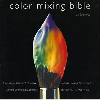 Color Mixing Bible - All You'll Ever Need to Know about Mixing Pigment