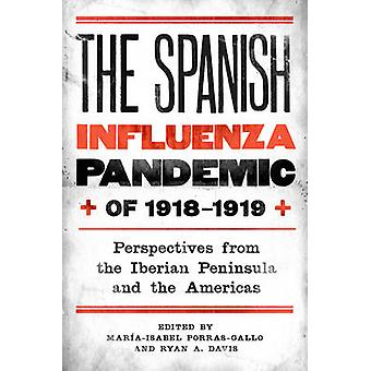 The Spanish Influenza Pandemic of 19181919 Perspectives from the Iberian Peninsula and the Americas by PorrasGallo & Maria