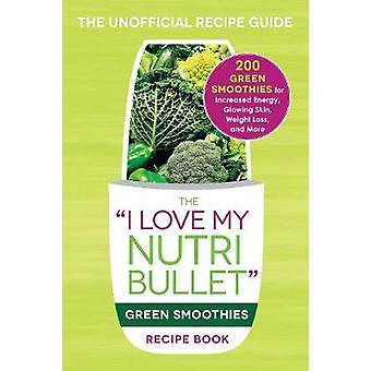 The  -I Love My Nutribullet - Green Smoothies Recipe Book - 200 Healthy