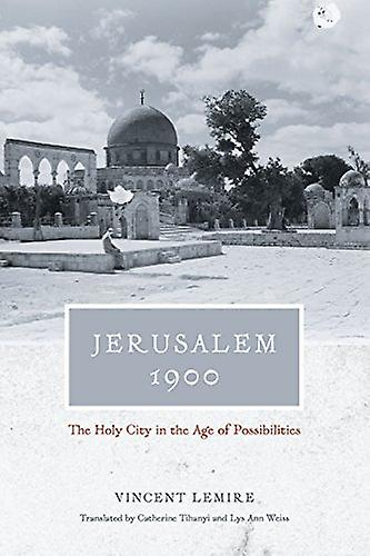 Jerusalem 1900 - The Holy City in the Age of Possibilities by Vincent