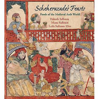 Scheherazade's Feasts - Foods of the Medieval Arab World by Habeeb Sal
