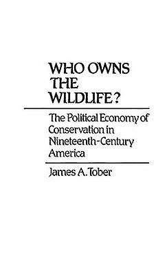 Who Owns the Wildlife The Political Economy of Conservation in NineteenthCentury America by Tober & James
