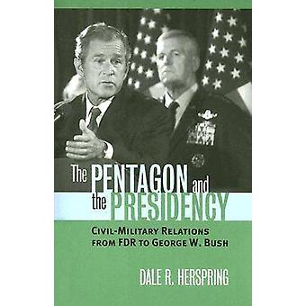 The Pentagon and the Presidency CivilMilitary Relations from FDR to George W. Bush by Herspring & Dale R.